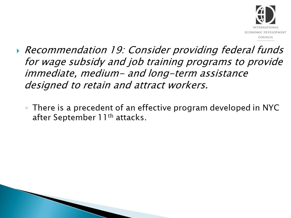  Recommendation 19: Consider providing federal funds for wage subsidy and job training programs to provide immediate, medium- and long-term assistanc