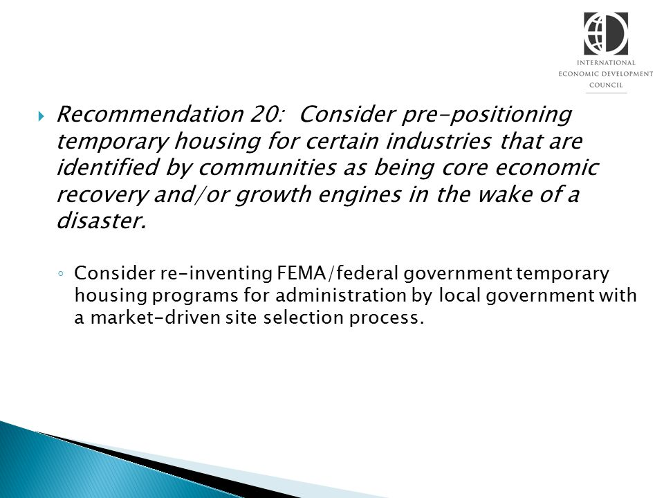  Recommendation 20: Consider pre-positioning temporary housing for certain industries that are identified by communities as being core economic recovery and/or growth engines in the wake of a disaster.