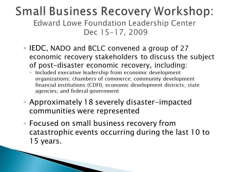 ◦ IEDC, NADO and BCLC convened a group of 27 economic recovery stakeholders to discuss the subject of post-disaster economic recovery, including:  Included executive leadership from economic development organizations; chambers of commerce; community development financial institutions (CDFI); economic development districts; state agencies; and federal government ◦ Approximately 18 severely disaster-impacted communities were represented ◦ Focused on small business recovery from catastrophic events occurring during the last 10 to 15 years.