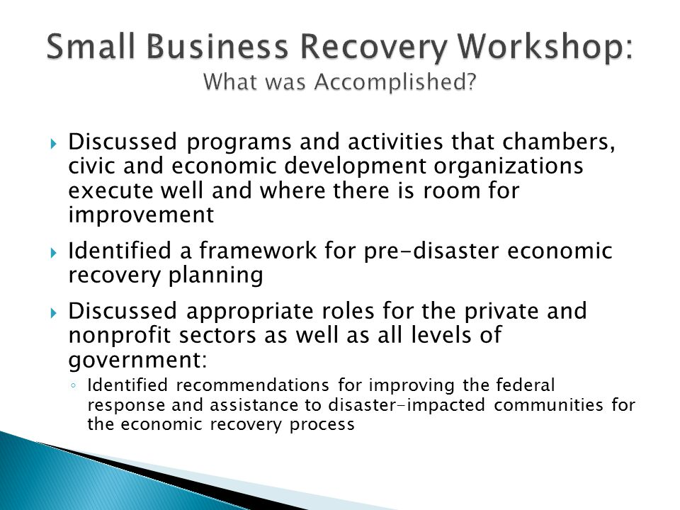  Discussed programs and activities that chambers, civic and economic development organizations execute well and where there is room for improvement  Identified a framework for pre-disaster economic recovery planning  Discussed appropriate roles for the private and nonprofit sectors as well as all levels of government: ◦ Identified recommendations for improving the federal response and assistance to disaster-impacted communities for the economic recovery process