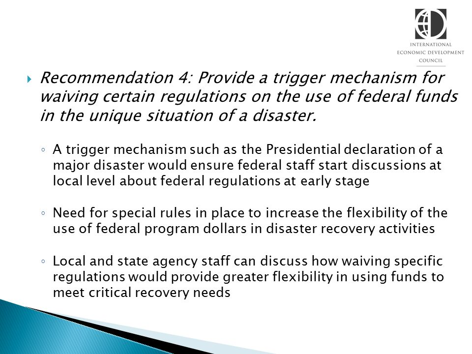 Recommendation 4: Provide a trigger mechanism for waiving certain regulations on the use of federal funds in the unique situation of a disaster. ◦ A