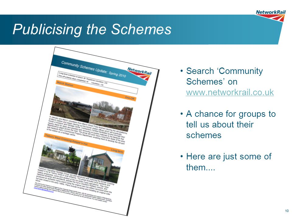10 Publicising the Schemes Search 'Community Schemes' on www.networkrail.co.uk www.networkrail.co.uk A chance for groups to tell us about their schemes Here are just some of them....