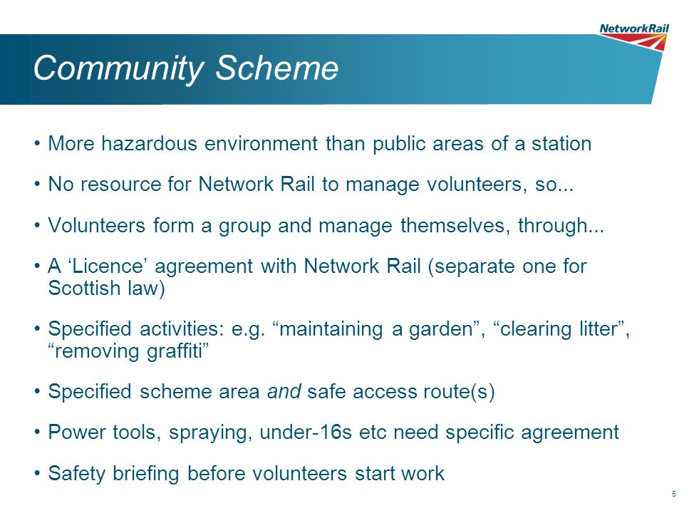 5 Community Scheme More hazardous environment than public areas of a station No resource for Network Rail to manage volunteers, so... Volunteers form