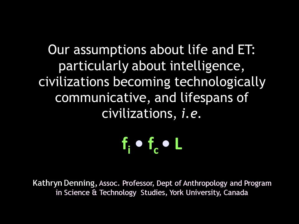 Our assumptions about life and ET: particularly about intelligence, civilizations becoming technologically communicative, and lifespans of civilizations, i.e.