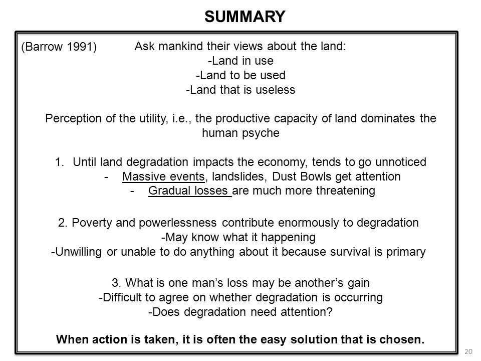 20 Ask mankind their views about the land: -Land in use -Land to be used -Land that is useless Perception of the utility, i.e., the productive capacity of land dominates the human psyche 1.Until land degradation impacts the economy, tends to go unnoticed -Massive events, landslides, Dust Bowls get attention -Gradual losses are much more threatening 2.