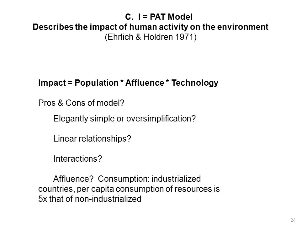24 C. I = PAT Model Describes the impact of human activity on the environment (Ehrlich & Holdren 1971) Impact = Population * Affluence * Technology Pr
