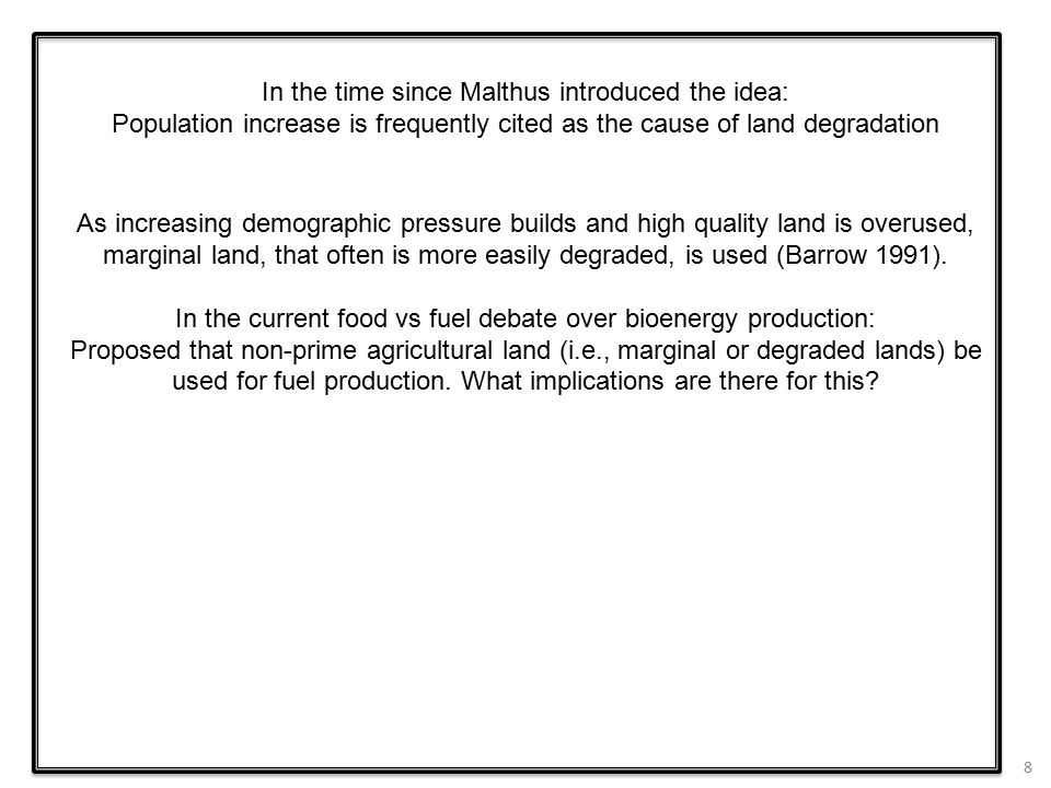 8 In the time since Malthus introduced the idea: Population increase is frequently cited as the cause of land degradation As increasing demographic pressure builds and high quality land is overused, marginal land, that often is more easily degraded, is used (Barrow 1991).
