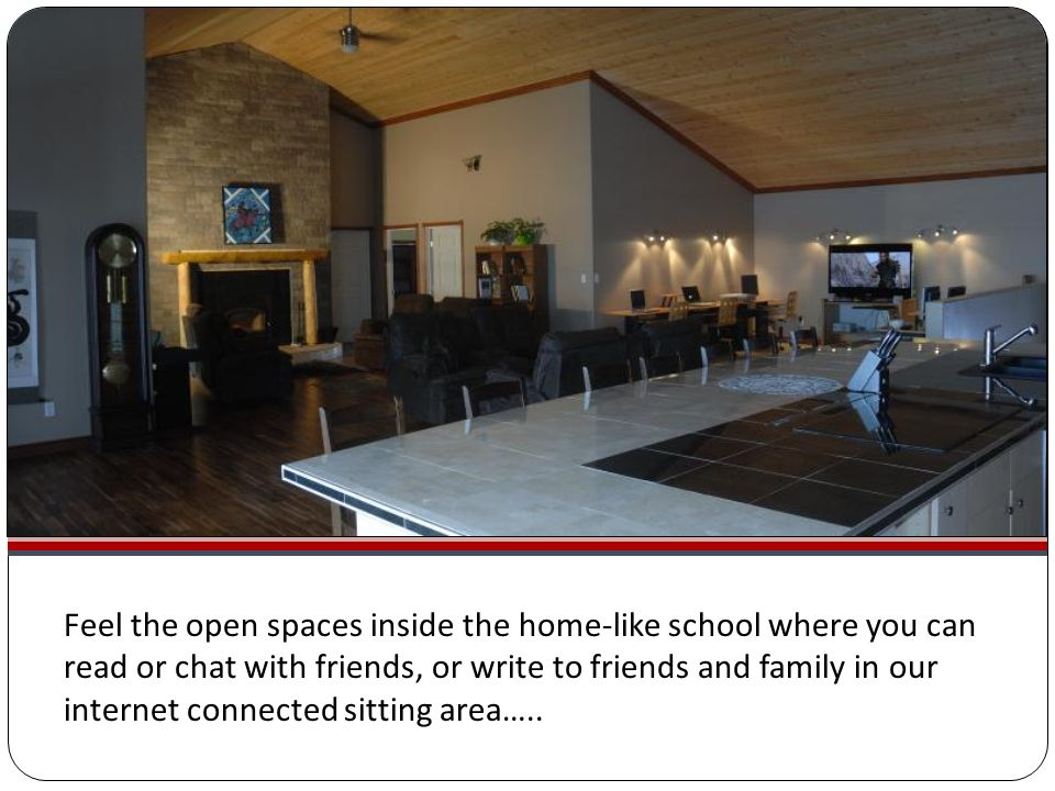 Feel the open spaces inside the home-like school where you can read or chat with friends, or write to friends and family in our internet connected sitting area…..