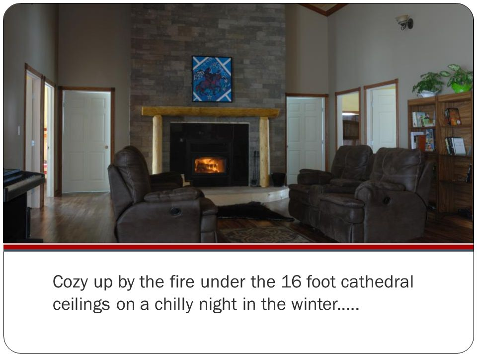 Cozy up by the fire under the 16 foot cathedral ceilings on a chilly night in the winter.….