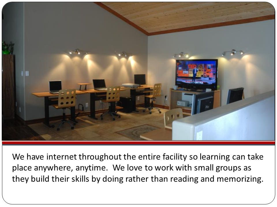 We have internet throughout the entire facility so learning can take place anywhere, anytime.