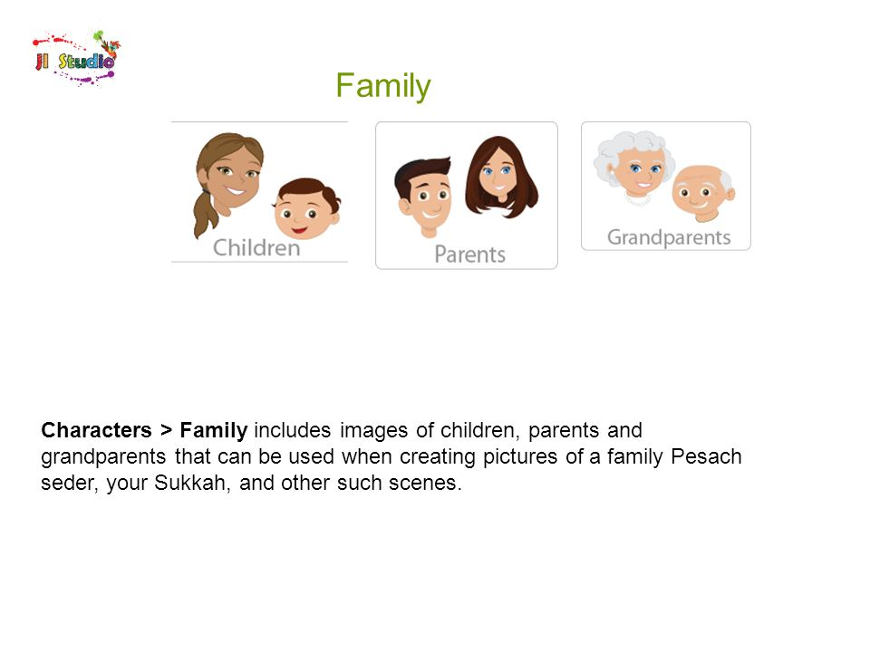 Family Characters > Family includes images of children, parents and grandparents that can be used when creating pictures of a family Pesach seder, your Sukkah, and other such scenes.