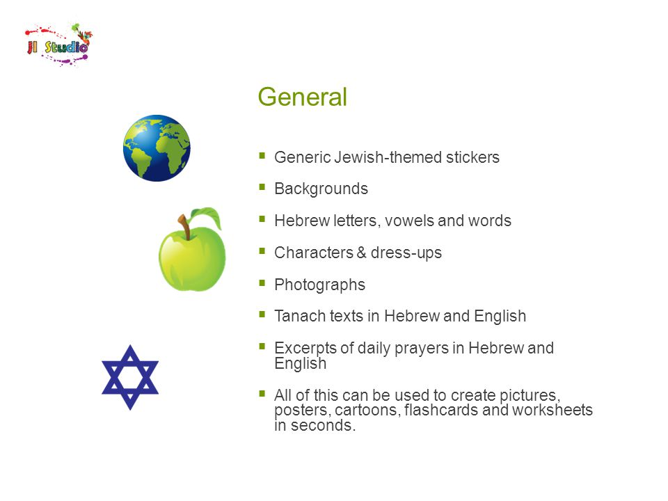 General  Generic Jewish-themed stickers  Backgrounds  Hebrew letters, vowels and words  Characters & dress-ups  Photographs  Tanach texts in Hebrew and English  Excerpts of daily prayers in Hebrew and English  All of this can be used to create pictures, posters, cartoons, flashcards and worksheets in seconds.