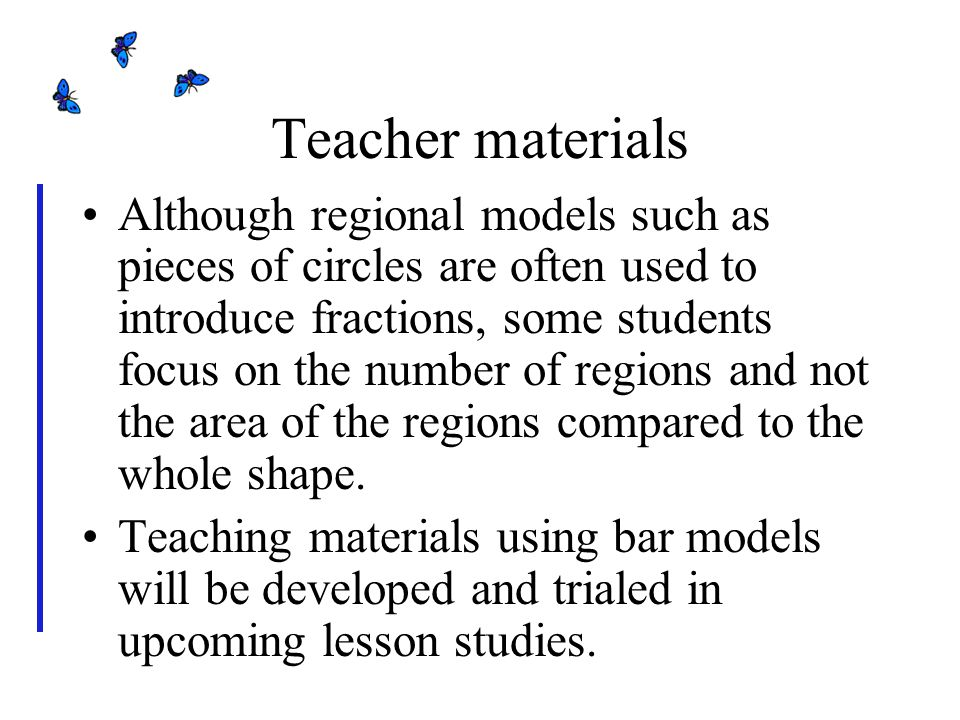 Teacher materials Although regional models such as pieces of circles are often used to introduce fractions, some students focus on the number of regions and not the area of the regions compared to the whole shape.