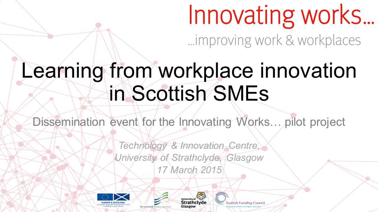 Learning from workplace innovation in Scottish SMEs Dissemination event for the Innovating Works… pilot project Technology & Innovation Centre, Univer
