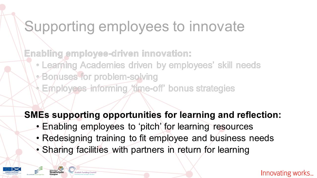 Supporting employees to innovate Enabling employee-driven innovation: Learning Academies driven by employees' skill needs Bonuses for problem-solving