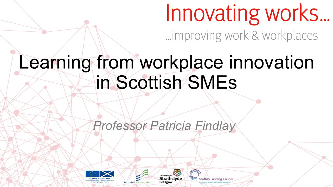 Learning from workplace innovation in Scottish SMEs Professor Patricia Findlay