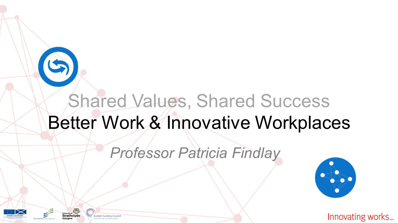 Shared Values, Shared Success Better Work & Innovative Workplaces Professor Patricia Findlay