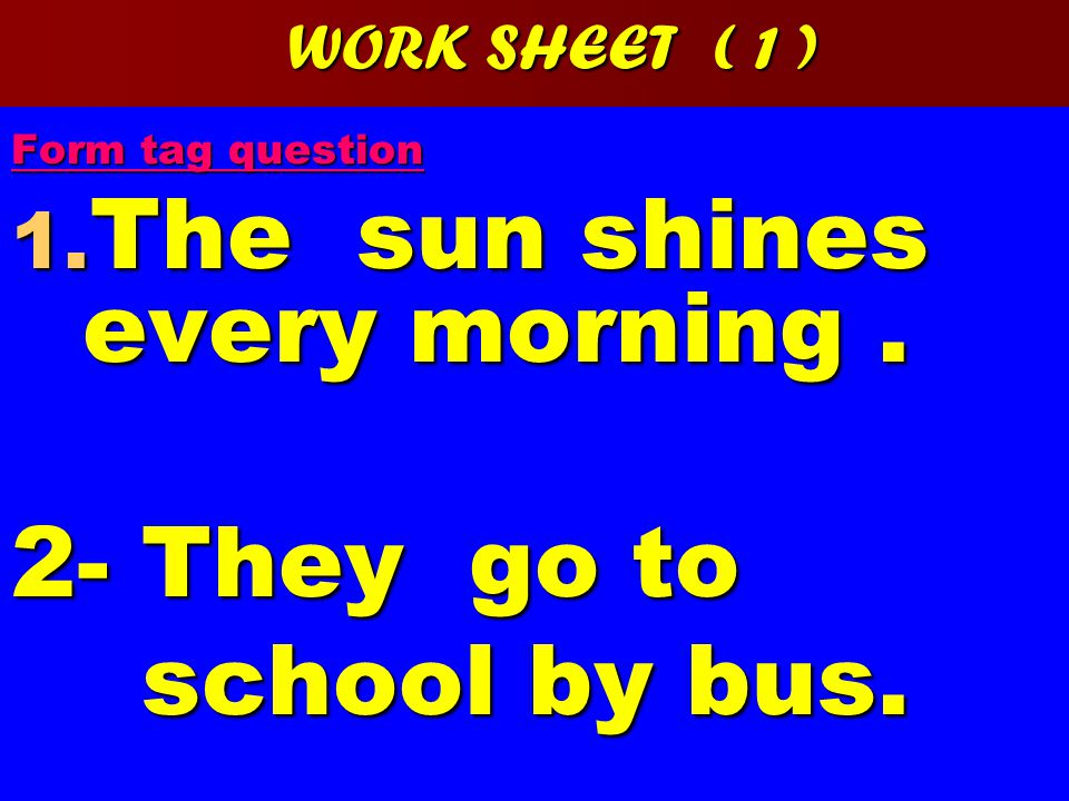 WORK SHEET ( 1 ) Form tag question 1. The sun shines every morning.