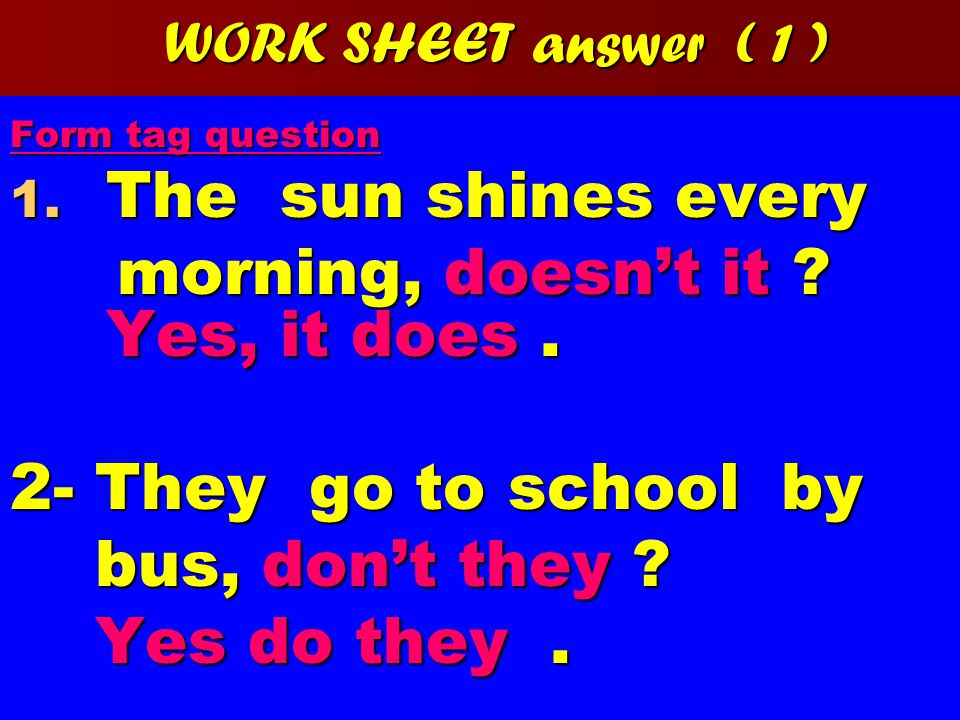 WORK SHEET answer ( 1 ) Form tag question 1. The sun shines every morning, doesn't it .