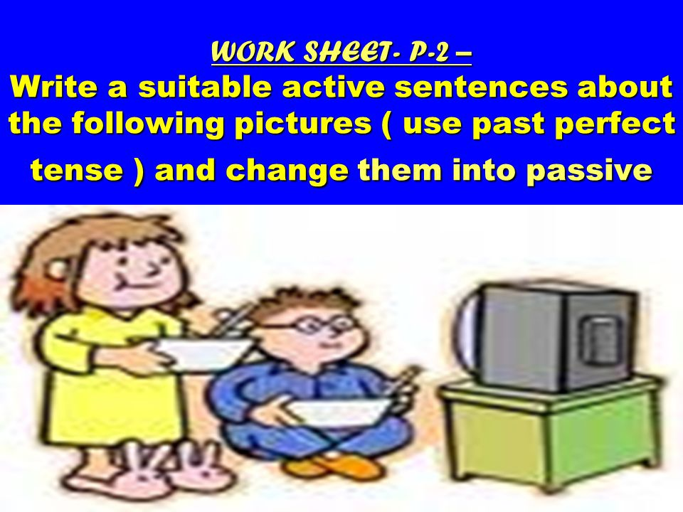 WORK SHEET- P-2 – Write a suitable active sentences about the following pictures ( use past perfect tense ) and change them into passive WORK SHEET- P-2 – Write a suitable active sentences about the following pictures ( use past perfect tense ) and change them into passive