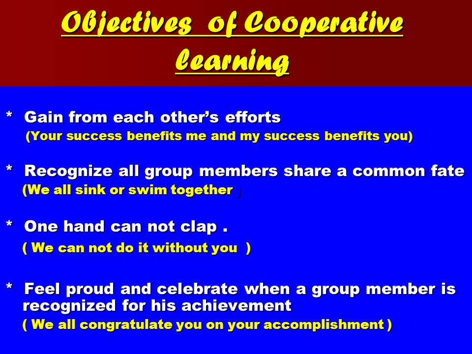 Objectives of Cooperative learning * Gain from each other's efforts (Your success benefits me and my success benefits you) (Your success benefits me and my success benefits you) * Recognize all group members share a common fate (We all sink or swim together ) (We all sink or swim together ) * One hand can not clap.