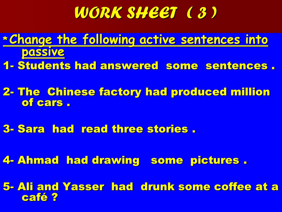 WORK SHEET ( 3 ) * Change the following active sentences into passive 1- Students had answered some sentences.