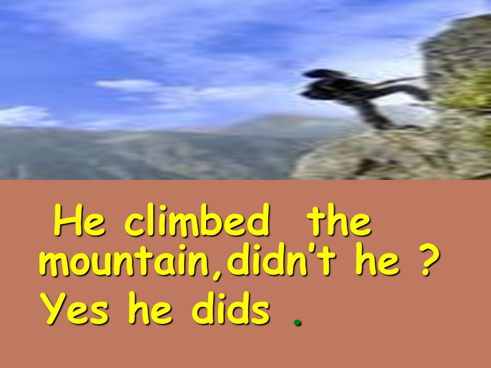 He climbed the mountain,didn't he He climbed the mountain,didn't he Yes he dids. Yes he dids.