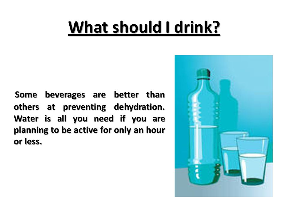 What should I drink. Some beverages are better than others at preventing dehydration.