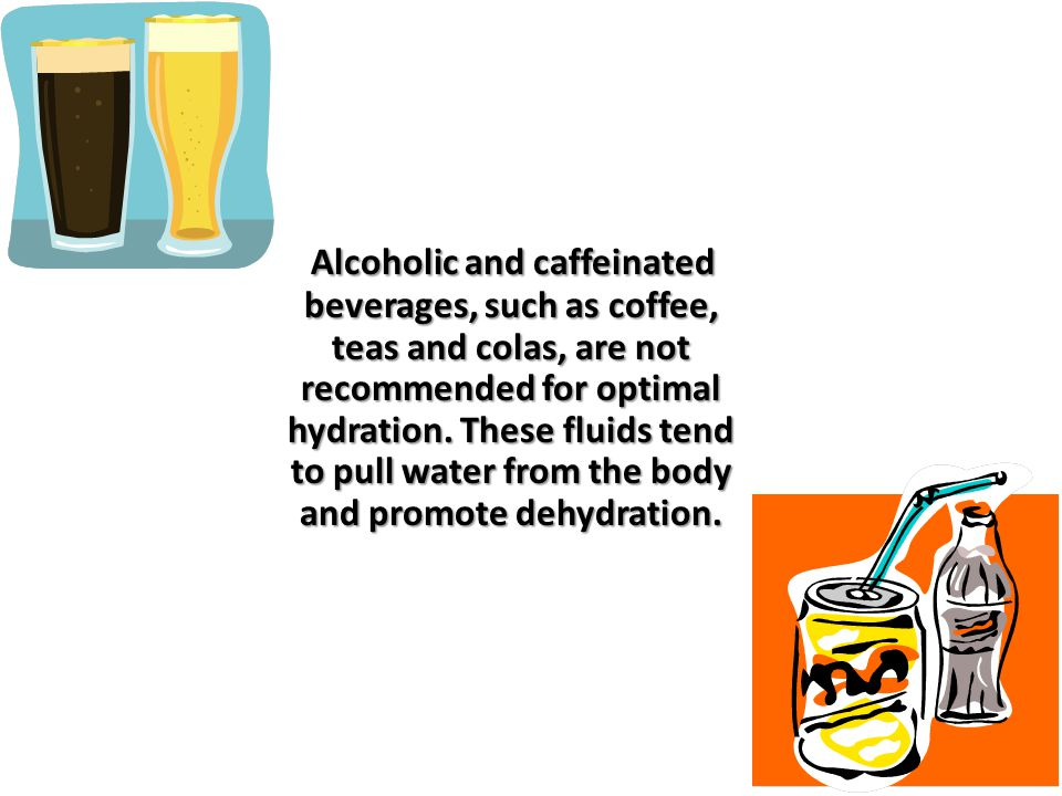 Alcoholic and caffeinated beverages, such as coffee, teas and colas, are not recommended for optimal hydration.