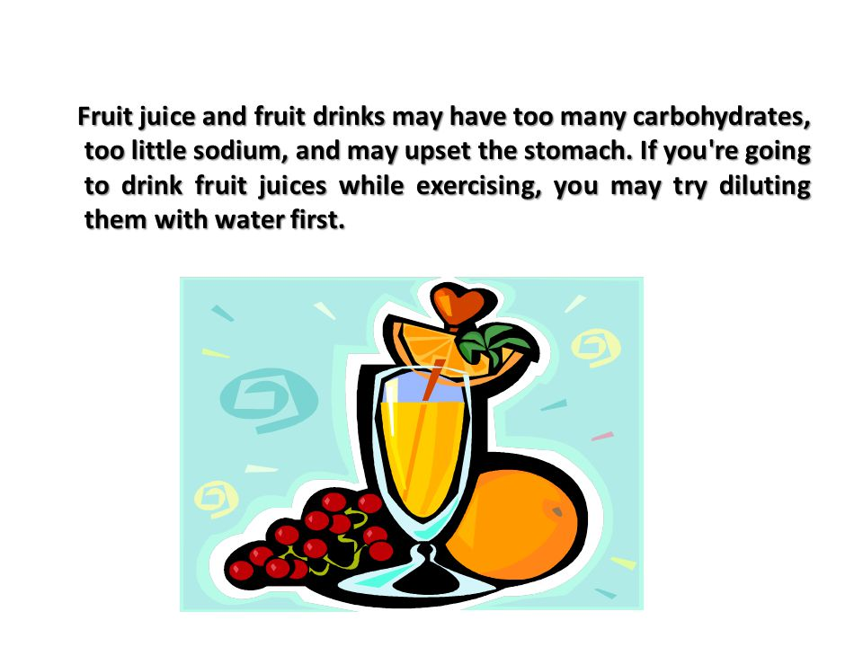 Fruit juice and fruit drinks may have too many carbohydrates, too little sodium, and may upset the stomach.