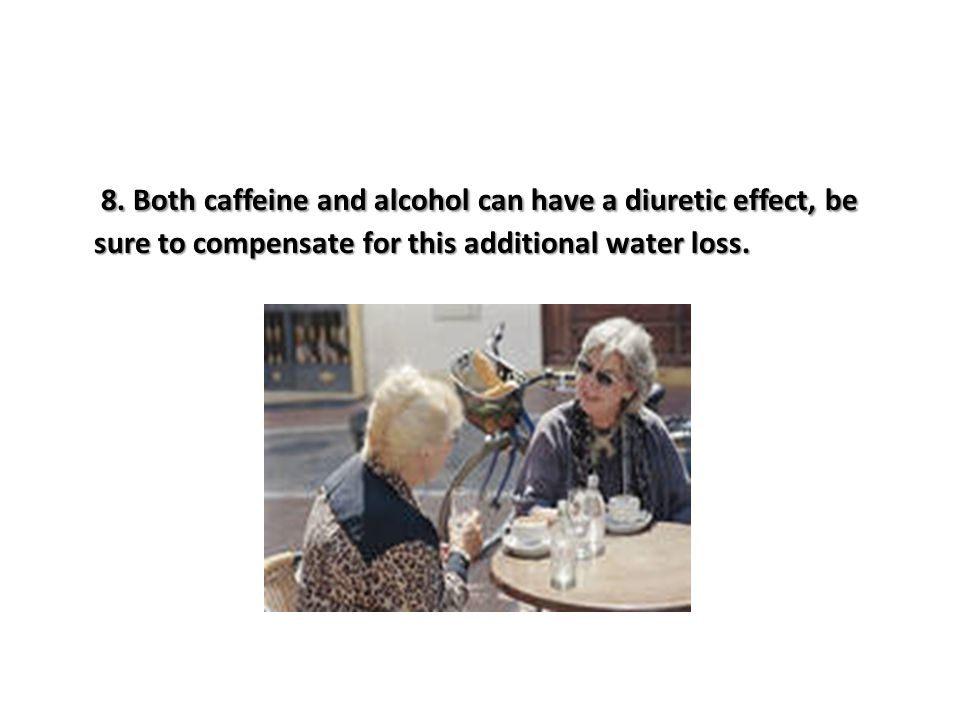 8. Both caffeine and alcohol can have a diuretic effect, be sure to compensate for this additional water loss.