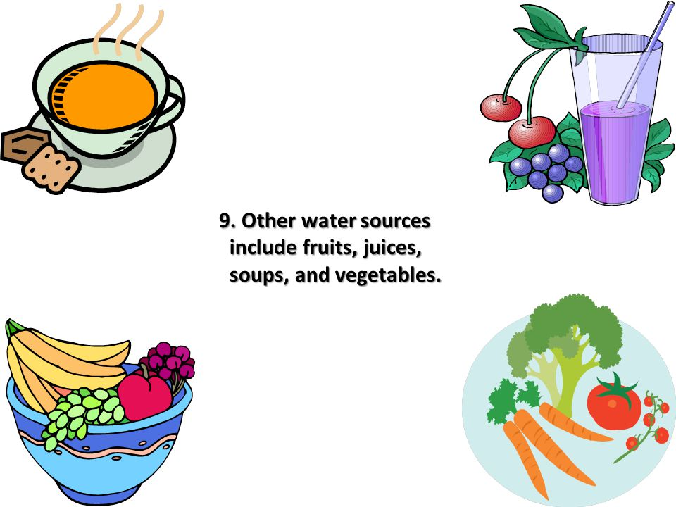 9. Other water sources include fruits, juices, soups, and vegetables.
