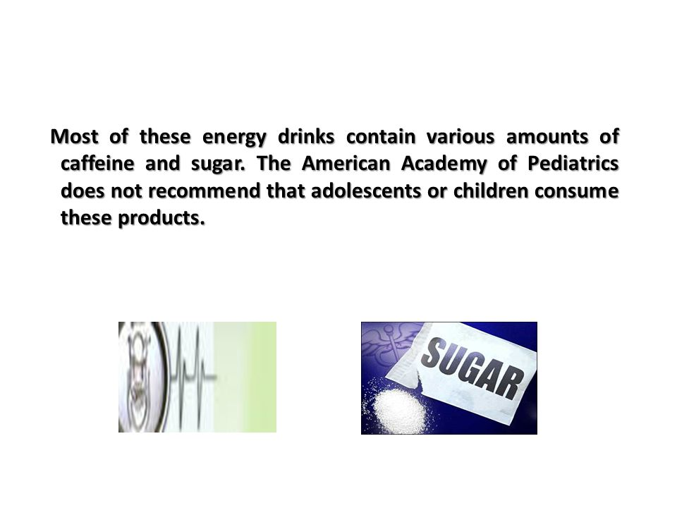 Most of these energy drinks contain various amounts of caffeine and sugar.