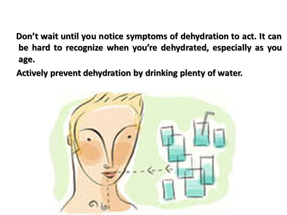 Don't wait until you notice symptoms of dehydration to act.