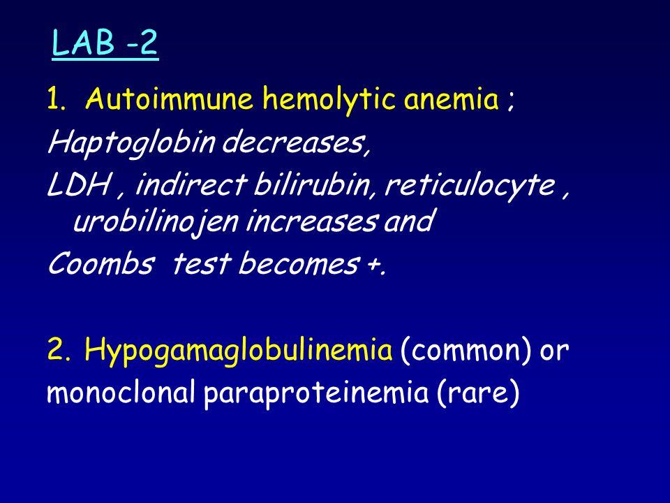 LAB -2 1.Autoimmune hemolytic anemia ; Haptoglobin decreases, LDH, indirect bilirubin, reticulocyte, urobilinojen increases and Coombs test becomes +.