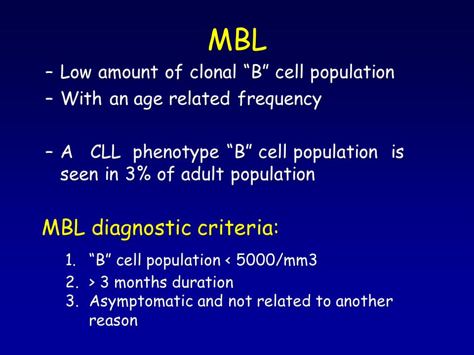 """MBL –Low amount of clonal """"B"""" cell population –With an age related frequency –A CLL phenotype """"B"""" cell population is seen in 3% of adult population MB"""