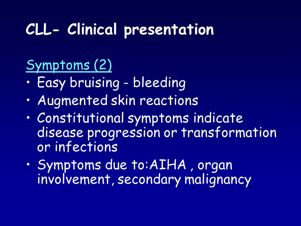 CLL- Clinical presentation Symptoms (2) Easy bruising - bleeding Augmented skin reactions Constitutional symptoms indicate disease progression or tran