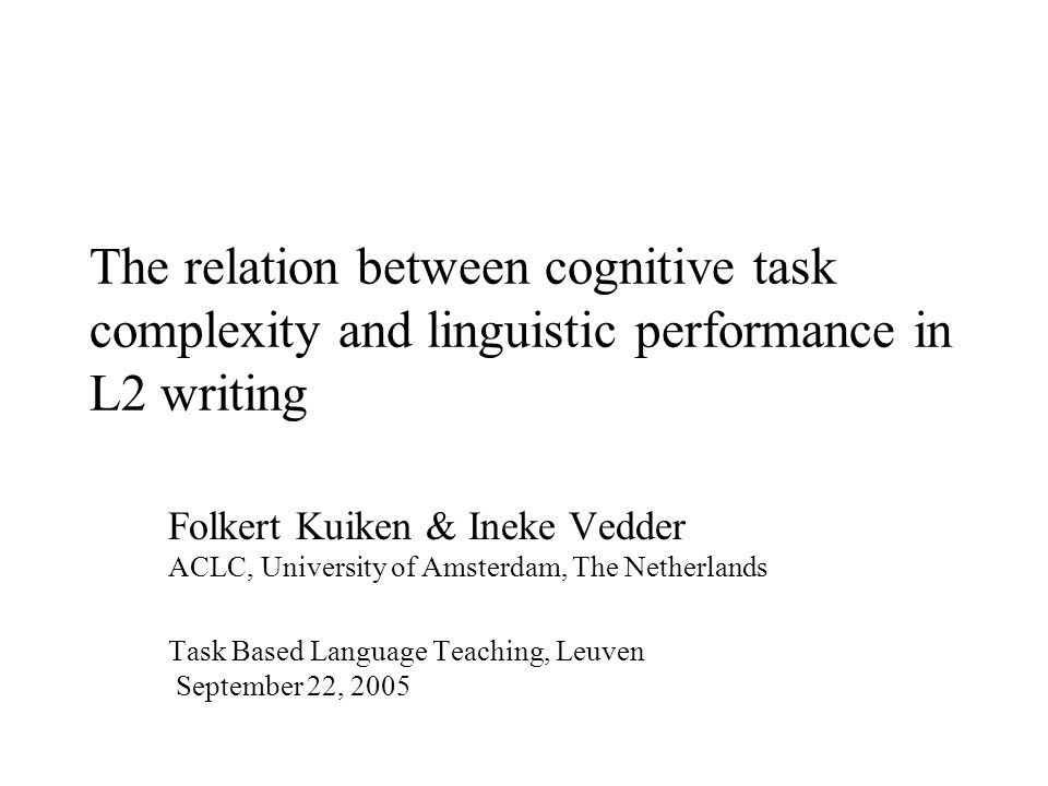 The relation between cognitive task complexity and linguistic performance in L2 writing Folkert Kuiken & Ineke Vedder ACLC, University of Amsterdam, The Netherlands Task Based Language Teaching, Leuven September 22, 2005