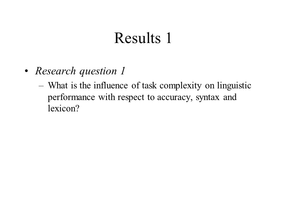Results 1 Research question 1 –What is the influence of task complexity on linguistic performance with respect to accuracy, syntax and lexicon?