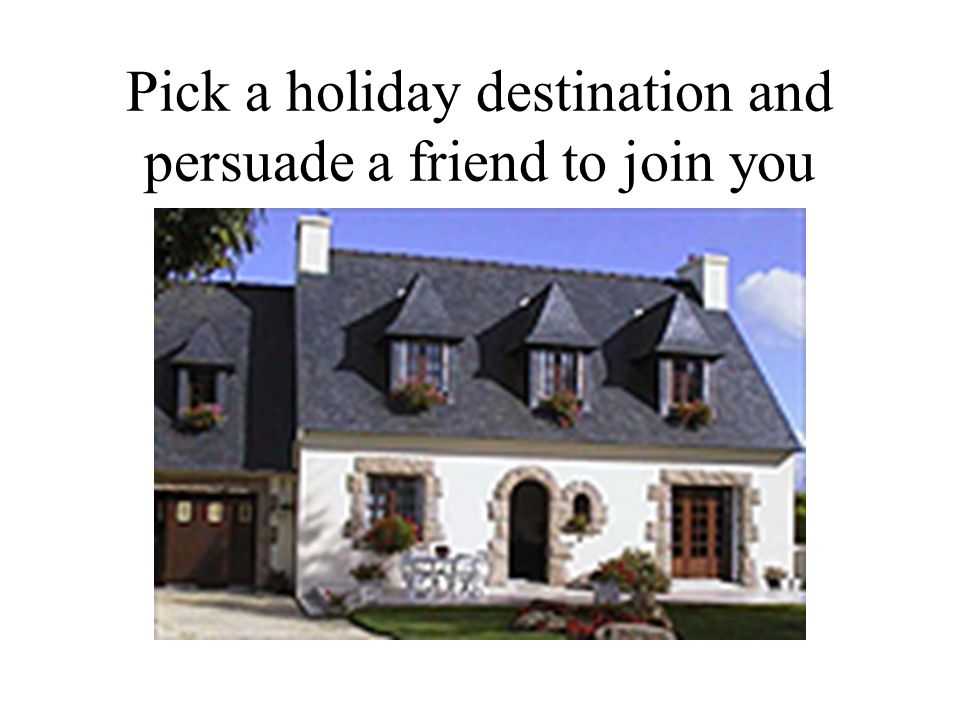 Pick a holiday destination and persuade a friend to join you