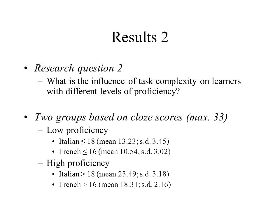Results 2 Research question 2 –What is the influence of task complexity on learners with different levels of proficiency? Two groups based on cloze sc
