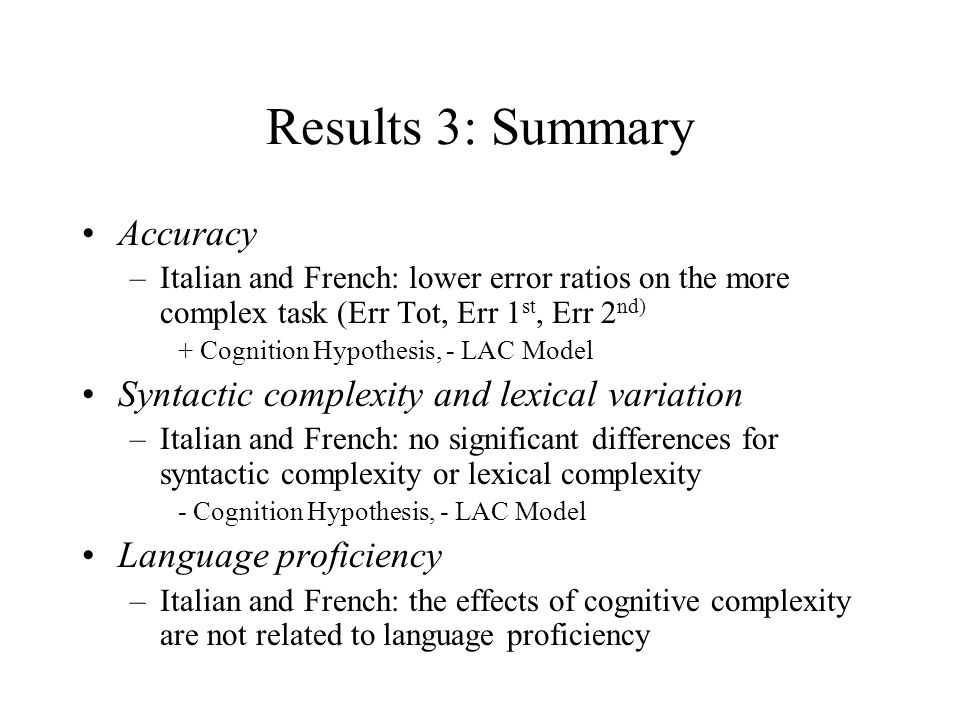 Results 3: Summary Accuracy –Italian and French: lower error ratios on the more complex task (Err Tot, Err 1 st, Err 2 nd) + Cognition Hypothesis, - LAC Model Syntactic complexity and lexical variation –Italian and French: no significant differences for syntactic complexity or lexical complexity - Cognition Hypothesis, - LAC Model Language proficiency –Italian and French: the effects of cognitive complexity are not related to language proficiency