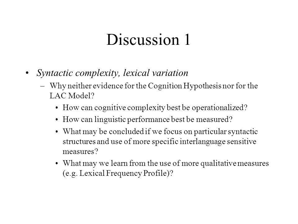 Discussion 1 Syntactic complexity, lexical variation –Why neither evidence for the Cognitìon Hypothesis nor for the LAC Model? How can cognitive compl