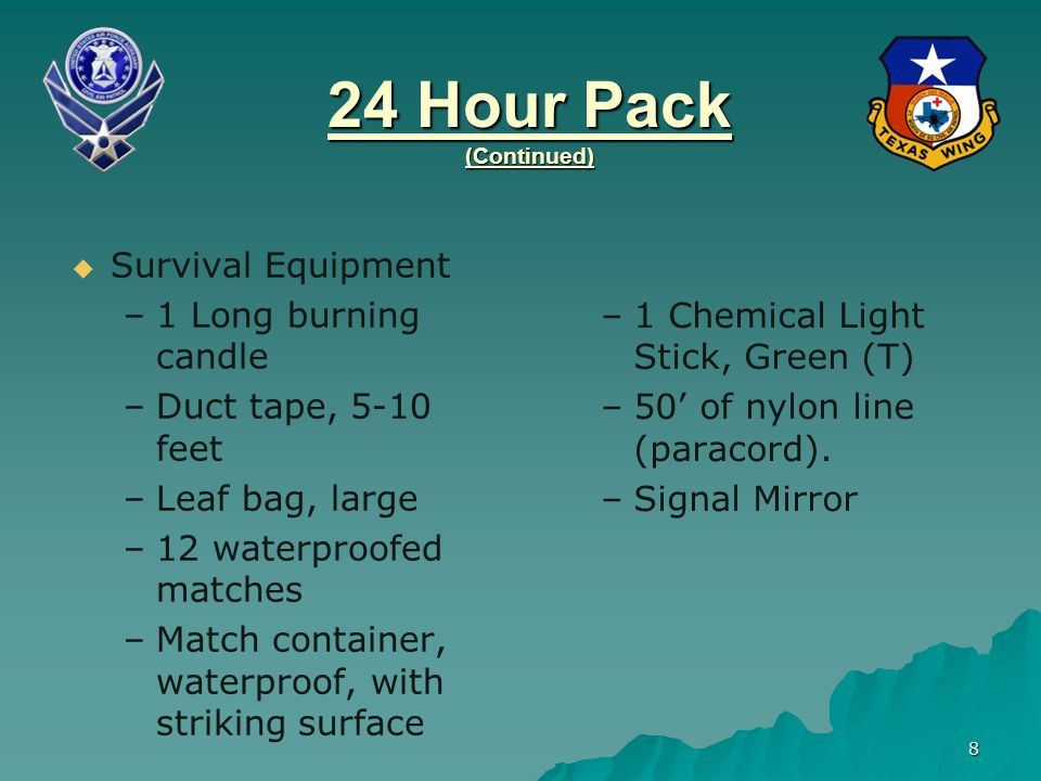 9 24 Hour Pack (Continued)   General SAR Equipment – –Change of socks – –Flagging tape – –Flashlight (with red or blue lens, spare bulb and batteries) – –Spare Flashlight – –Insect Repellent – –Lip balm –Sunscreen –Tissue Paper –Leather Work Gloves –4 Moist Towelettes –4 Quarters for phone calls