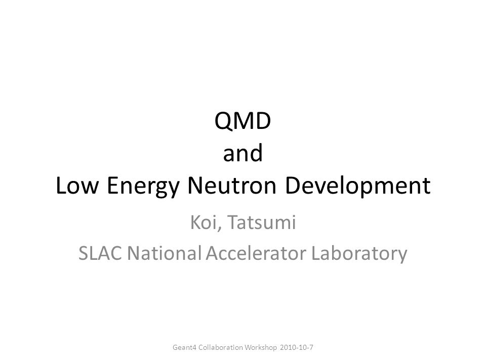 QMD and Low Energy Neutron Development Koi, Tatsumi SLAC National Accelerator Laboratory Geant4 Collaboration Workshop 2010-10-7
