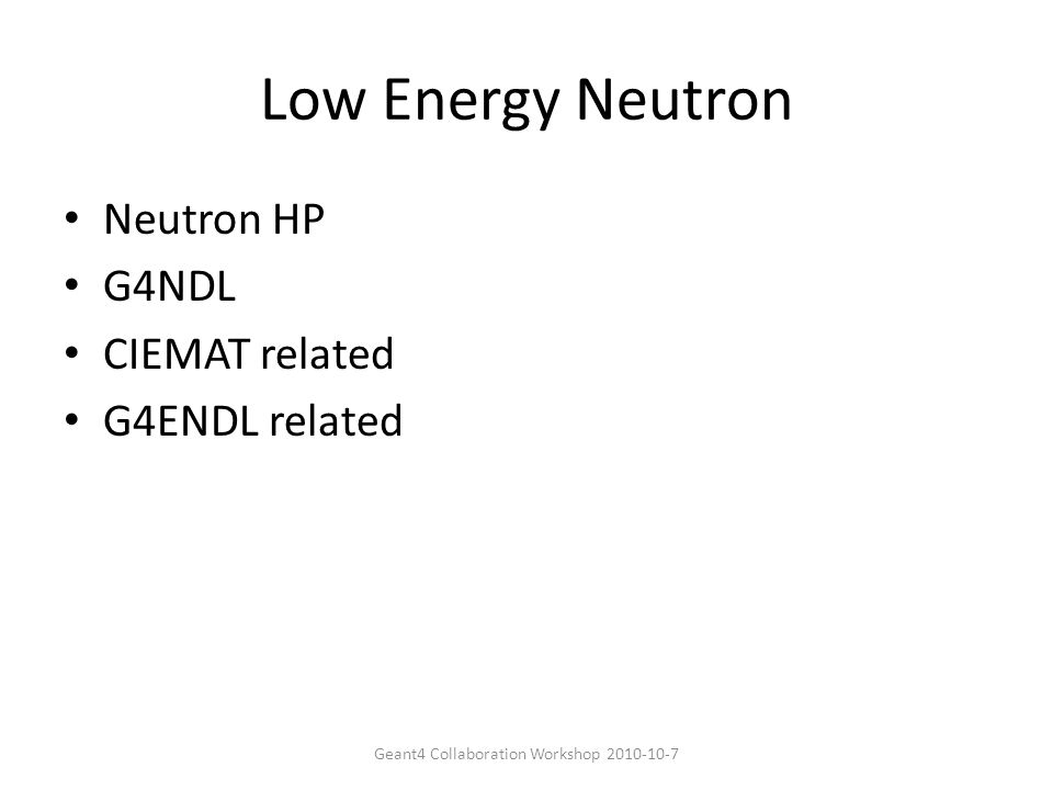 Low Energy Neutron Neutron HP G4NDL CIEMAT related G4ENDL related Geant4 Collaboration Workshop 2010-10-7
