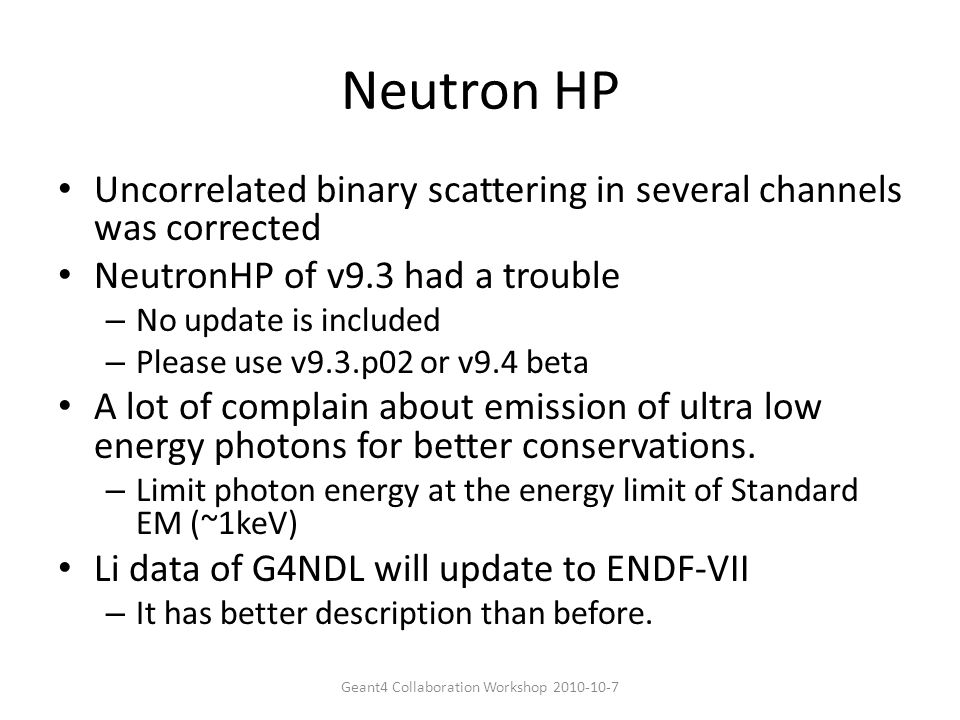 Neutron HP Uncorrelated binary scattering in several channels was corrected NeutronHP of v9.3 had a trouble – No update is included – Please use v9.3.p02 or v9.4 beta A lot of complain about emission of ultra low energy photons for better conservations.