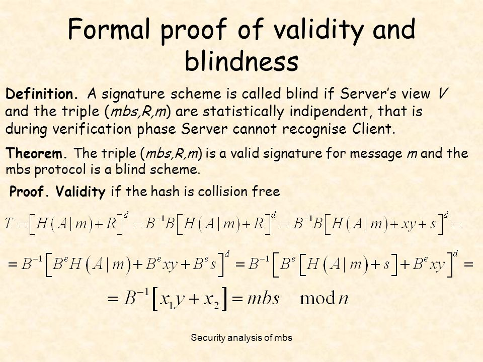 Security analysis of mbs Formal proof of validity and blindness Definition. A signature scheme is called blind if Server's view V and the triple (mbs,
