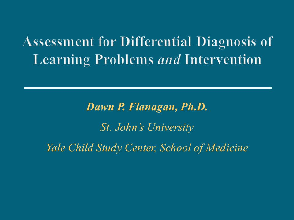 Assessment for Differential Diagnosis of Learning Problems and Intervention Dawn P. Flanagan, Ph.D. St. John's University Yale Child Study Center, Sch