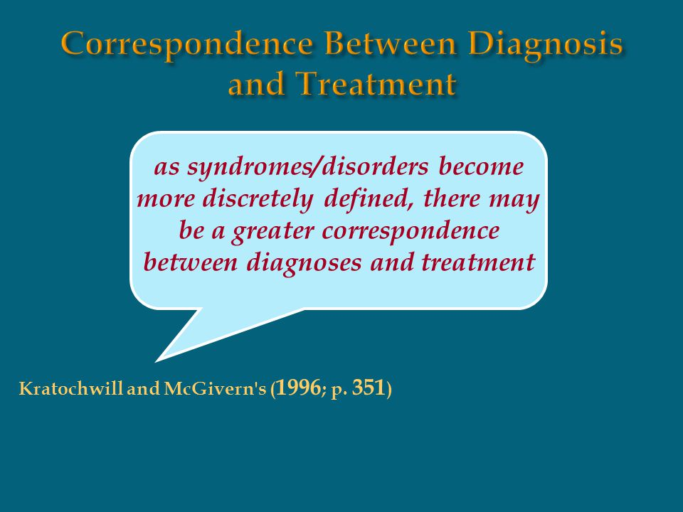 as syndromes/disorders become more discretely defined, there may be a greater correspondence between diagnoses and treatment Kratochwill and McGivern'